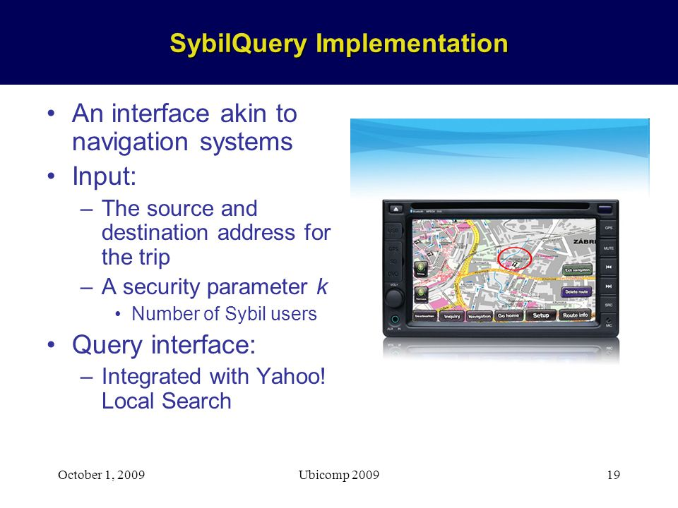 October 1, 2009Ubicomp 200919 SybilQuery Implementation An interface akin to navigation systems Input: –The source and destination address for the trip –A security parameter k Number of Sybil users Query interface: –Integrated with Yahoo.