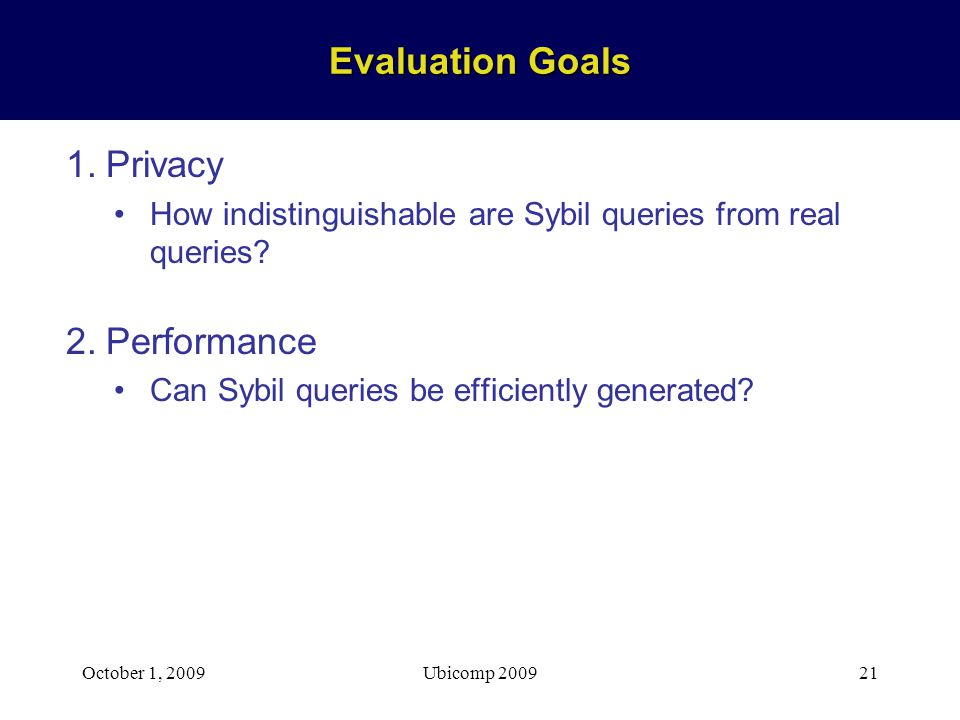 October 1, 2009Ubicomp 200921 Evaluation Goals 1.Privacy How indistinguishable are Sybil queries from real queries.