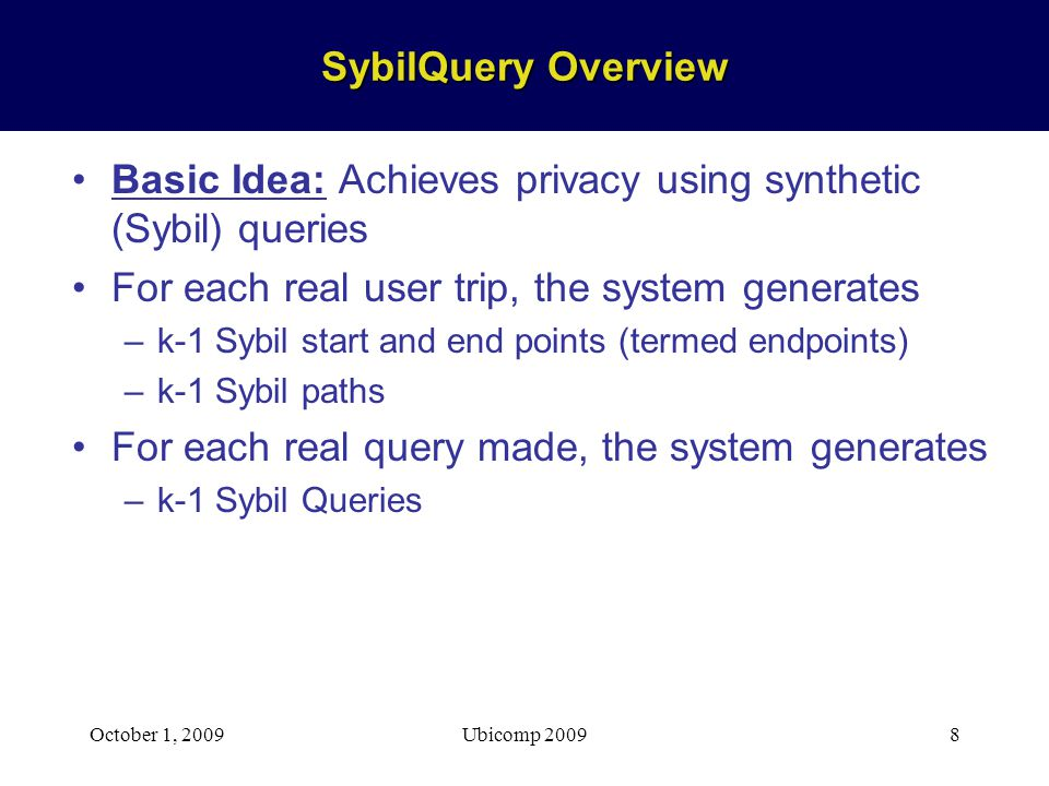 October 1, 2009Ubicomp 20098 SybilQuery Overview Basic Idea: Achieves privacy using synthetic (Sybil) queries For each real user trip, the system generates –k-1 Sybil start and end points (termed endpoints) –k-1 Sybil paths For each real query made, the system generates –k-1 Sybil Queries