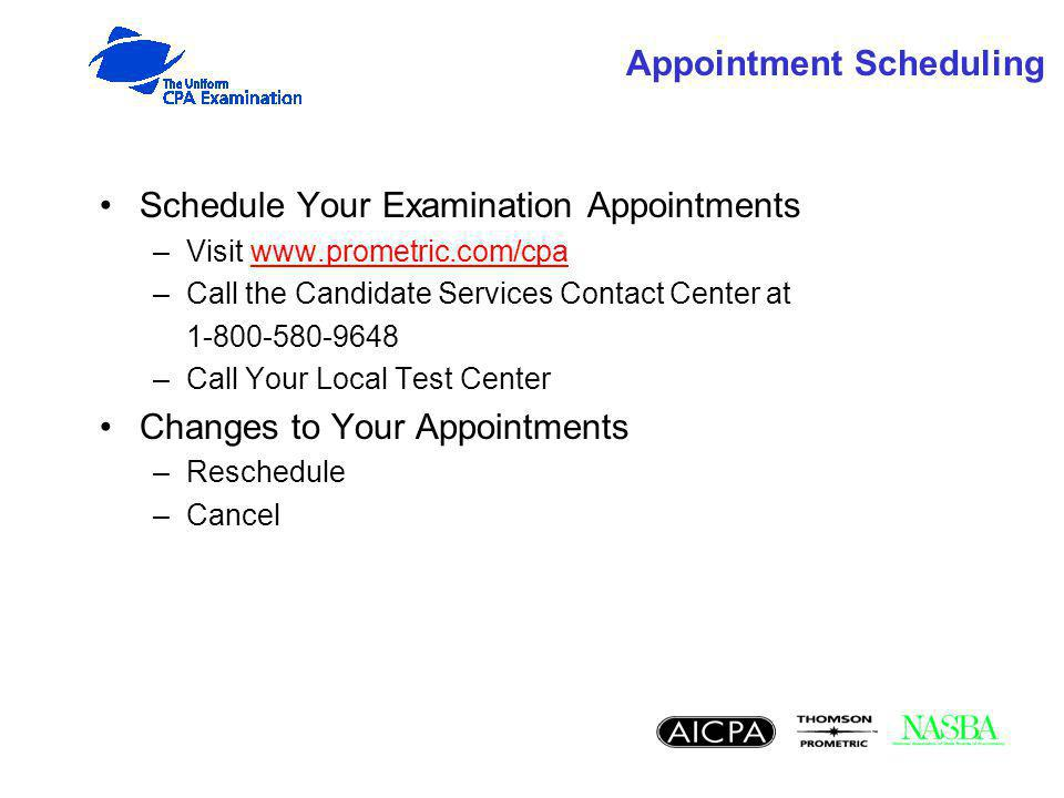 Appointment Scheduling Schedule Your Examination Appointments –Visit www.prometric.com/cpawww.prometric.com/cpa –Call the Candidate Services Contact C
