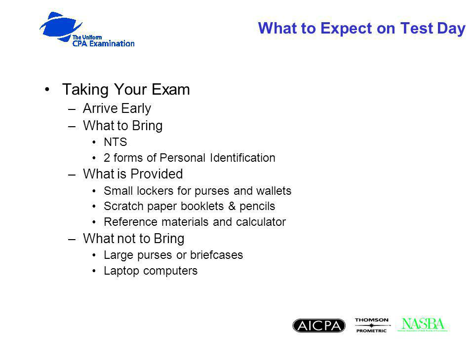 What to Expect on Test Day Taking Your Exam –Arrive Early –What to Bring NTS 2 forms of Personal Identification –What is Provided Small lockers for purses and wallets Scratch paper booklets & pencils Reference materials and calculator –What not to Bring Large purses or briefcases Laptop computers