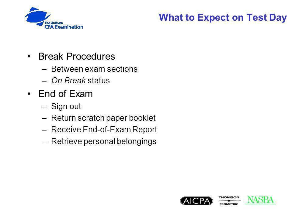 What to Expect on Test Day Break Procedures –Between exam sections –On Break status End of Exam –Sign out –Return scratch paper booklet –Receive End-of-Exam Report –Retrieve personal belongings
