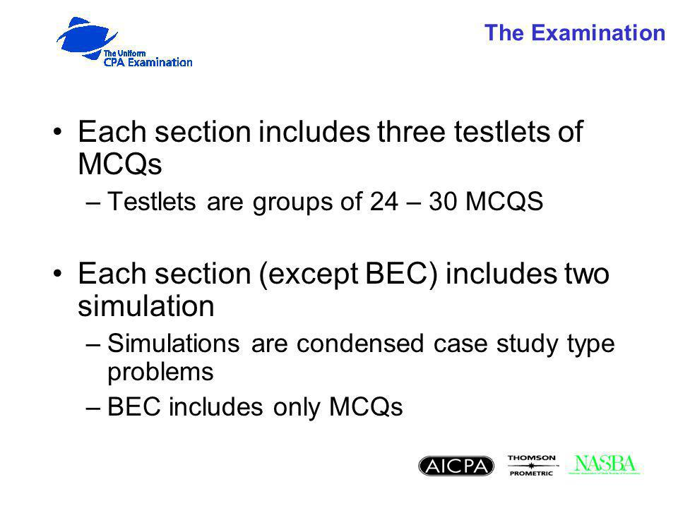 The Examination Each section includes three testlets of MCQs –Testlets are groups of 24 – 30 MCQS Each section (except BEC) includes two simulation –Simulations are condensed case study type problems –BEC includes only MCQs