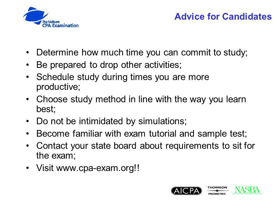 Advice for Candidates Determine how much time you can commit to study; Be prepared to drop other activities; Schedule study during times you are more productive; Choose study method in line with the way you learn best; Do not be intimidated by simulations; Become familiar with exam tutorial and sample test; Contact your state board about requirements to sit for the exam; Visit www.cpa-exam.org!!