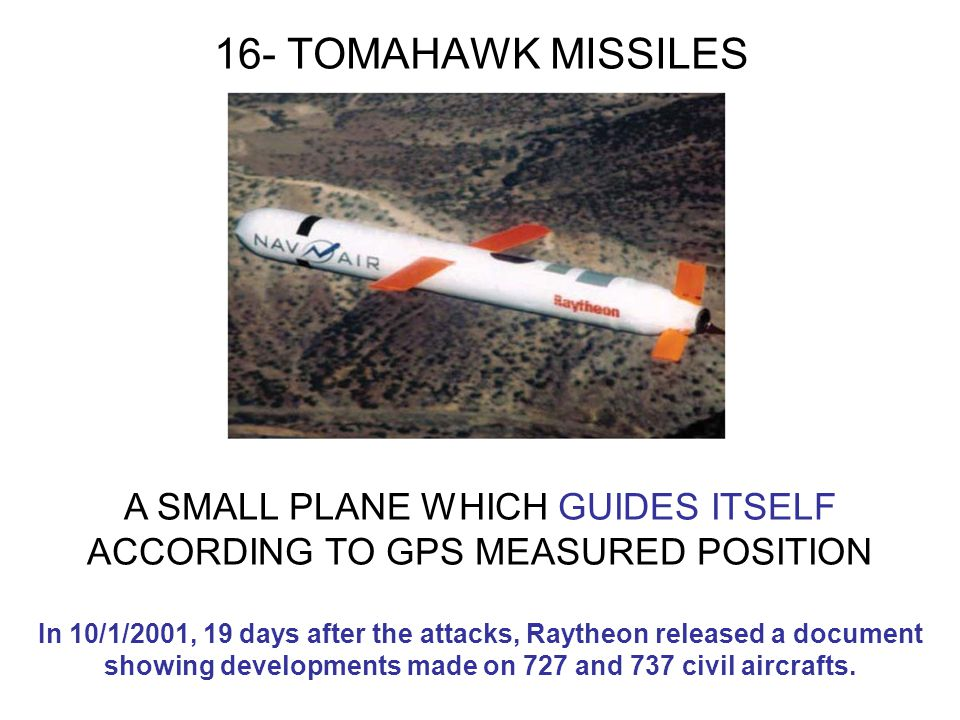 16- TOMAHAWK MISSILES A SMALL PLANE WHICH GUIDES ITSELF ACCORDING TO GPS MEASURED POSITION In 10/1/2001, 19 days after the attacks, Raytheon released