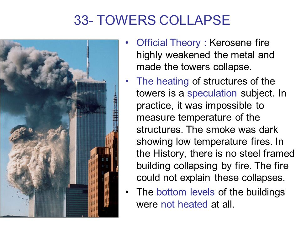 33- TOWERS COLLAPSE Official Theory : Kerosene fire highly weakened the metal and made the towers collapse. The heating of structures of the towers is
