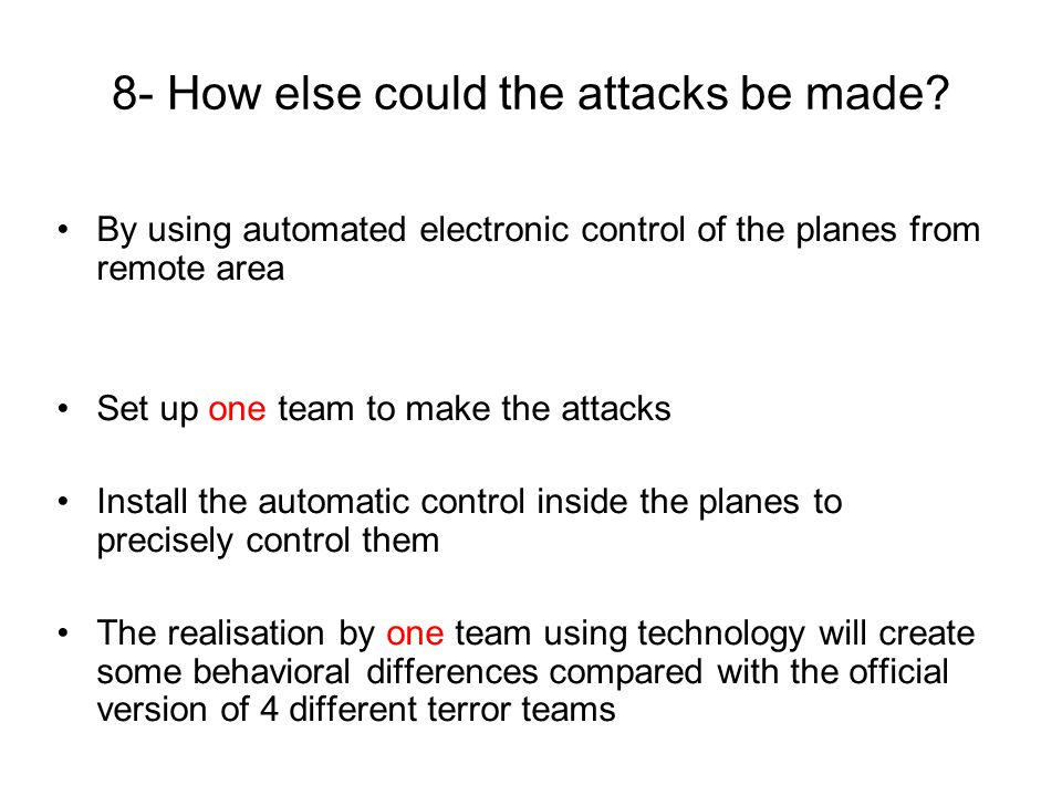 9- Compare 4 teams / 1 team Four terror teamsOne technologic team Work Parallel, Each plane has its own team and pilot, they will act independently from other planes Serial, To guarantee the reliability of the actions and make no mistake, they could manage only one plane at a time Coordination between planes No, As the terrorists couldnt contact each other after the takeoffs, the planes will be independent Yes, As consequence of the serial work it becomes an obligation Relation between Take off & Deviation of the same plane End of one plane action & Beginning of the next plane deviation Similar time gap between takeoff and deviation is definitely 4 terror teams made operation.