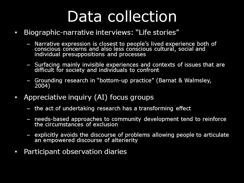 Data collection Biographic-narrative interviews: Life stories – Narrative expression is closest to peoples lived experience both of conscious concerns and also less conscious cultural, social and individual presuppositions and processes – Surfacing mainly invisible experiences and contexts of issues that are difficult for society and individuals to confront – Grounding research in bottom-up practice (Barnat & Walmsley, 2004) Appreciative inquiry (AI) focus groups – the act of undertaking research has a transforming effect – needs-based approaches to community development tend to reinforce the circumstances of exclusion – explicitly avoids the discourse of problems allowing people to articulate an empowered discourse of alterierity Participant observation diaries