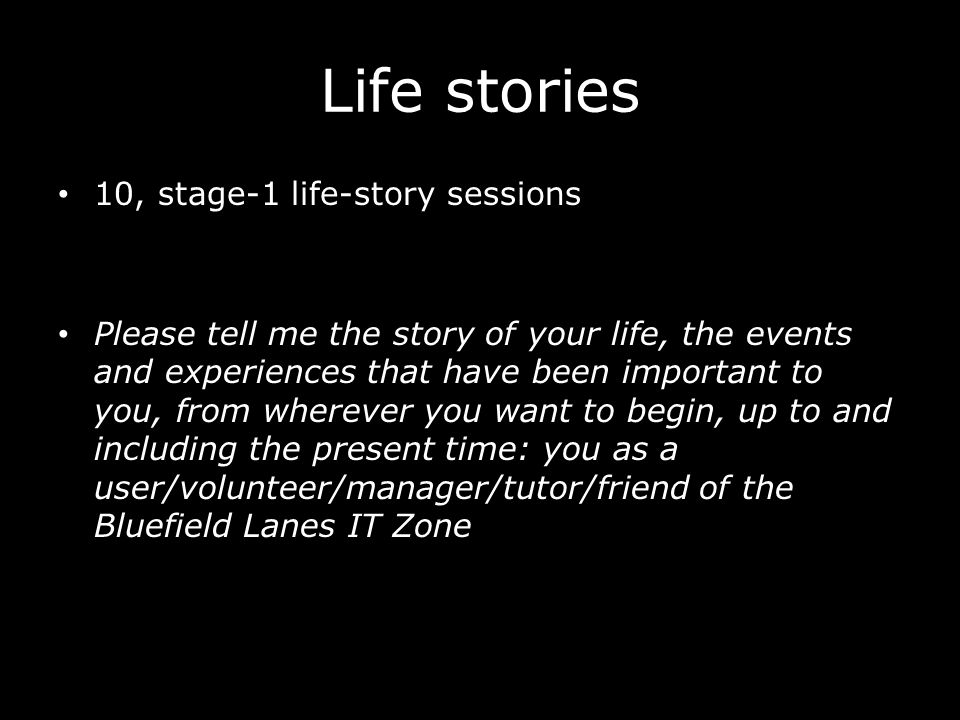 Life stories 10, stage-1 life-story sessions Please tell me the story of your life, the events and experiences that have been important to you, from wherever you want to begin, up to and including the present time: you as a user/volunteer/manager/tutor/friend of the Bluefield Lanes IT Zone