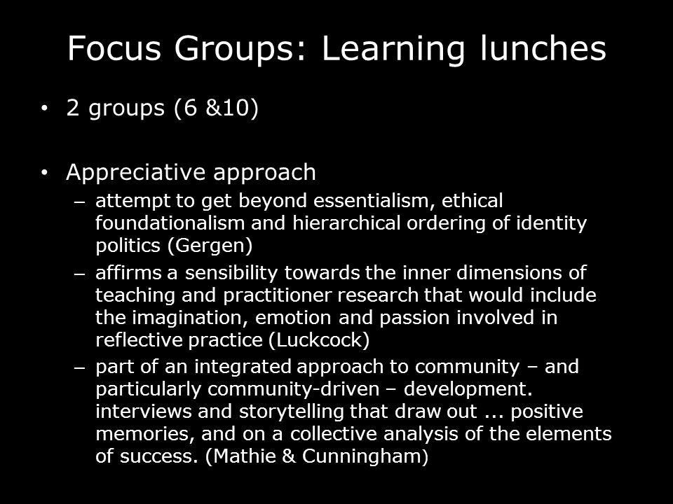 Focus Groups: Learning lunches 2 groups (6 &10) Appreciative approach – attempt to get beyond essentialism, ethical foundationalism and hierarchical ordering of identity politics (Gergen) – affirms a sensibility towards the inner dimensions of teaching and practitioner research that would include the imagination, emotion and passion involved in reflective practice (Luckcock) – part of an integrated approach to community – and particularly community-driven – development.