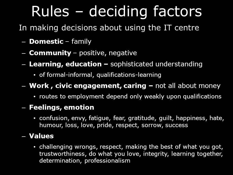 Rules – deciding factors In making decisions about using the IT centre – Domestic – family – Community – positive, negative – Learning, education – sophisticated understanding of formal-informal, qualifications-learning – Work, civic engagement, caring – not all about money routes to employment depend only weakly upon qualifications – Feelings, emotion confusion, envy, fatigue, fear, gratitude, guilt, happiness, hate, humour, loss, love, pride, respect, sorrow, success – Values challenging wrongs, respect, making the best of what you got, trustworthiness, do what you love, integrity, learning together, determination, professionalism