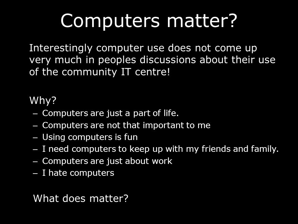 Computers matter? Interestingly computer use does not come up very much in peoples discussions about their use of the community IT centre! Why? – Comp
