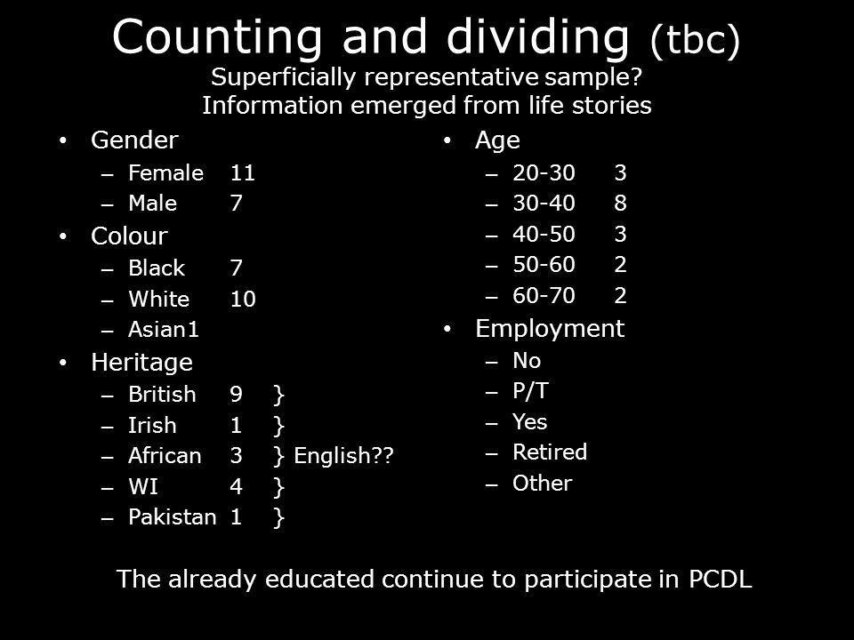 Counting and dividing (tbc) Superficially representative sample? Information emerged from life stories Gender – Female11 – Male7 Colour – Black7 – Whi