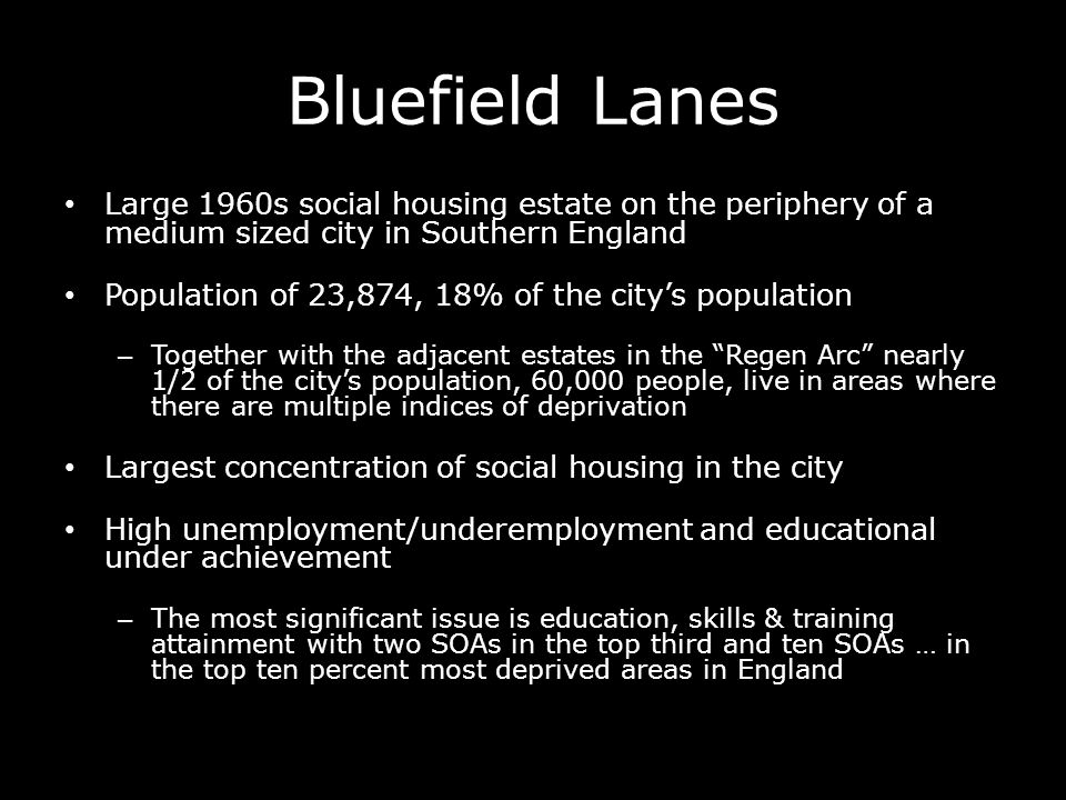 Bluefield Lanes Large 1960s social housing estate on the periphery of a medium sized city in Southern England Population of 23,874, 18% of the citys p