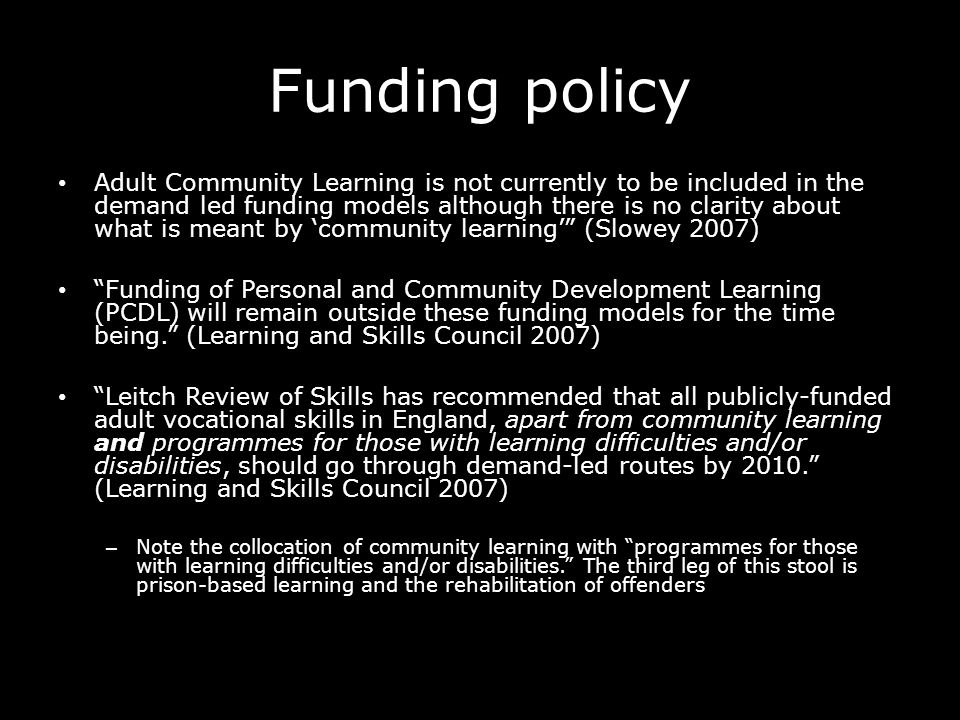 Funding policy Adult Community Learning is not currently to be included in the demand led funding models although there is no clarity about what is meant by community learning (Slowey 2007) Funding of Personal and Community Development Learning (PCDL) will remain outside these funding models for the time being.