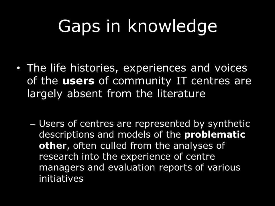 Gaps in knowledge The life histories, experiences and voices of the users of community IT centres are largely absent from the literature – Users of centres are represented by synthetic descriptions and models of the problematic other, often culled from the analyses of research into the experience of centre managers and evaluation reports of various initiatives