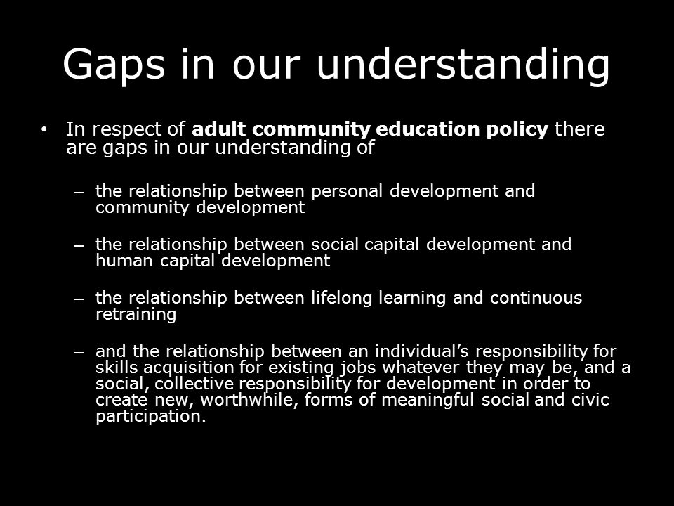 Gaps in our understanding In respect of adult community education policy there are gaps in our understanding of – the relationship between personal development and community development – the relationship between social capital development and human capital development – the relationship between lifelong learning and continuous retraining – and the relationship between an individuals responsibility for skills acquisition for existing jobs whatever they may be, and a social, collective responsibility for development in order to create new, worthwhile, forms of meaningful social and civic participation.