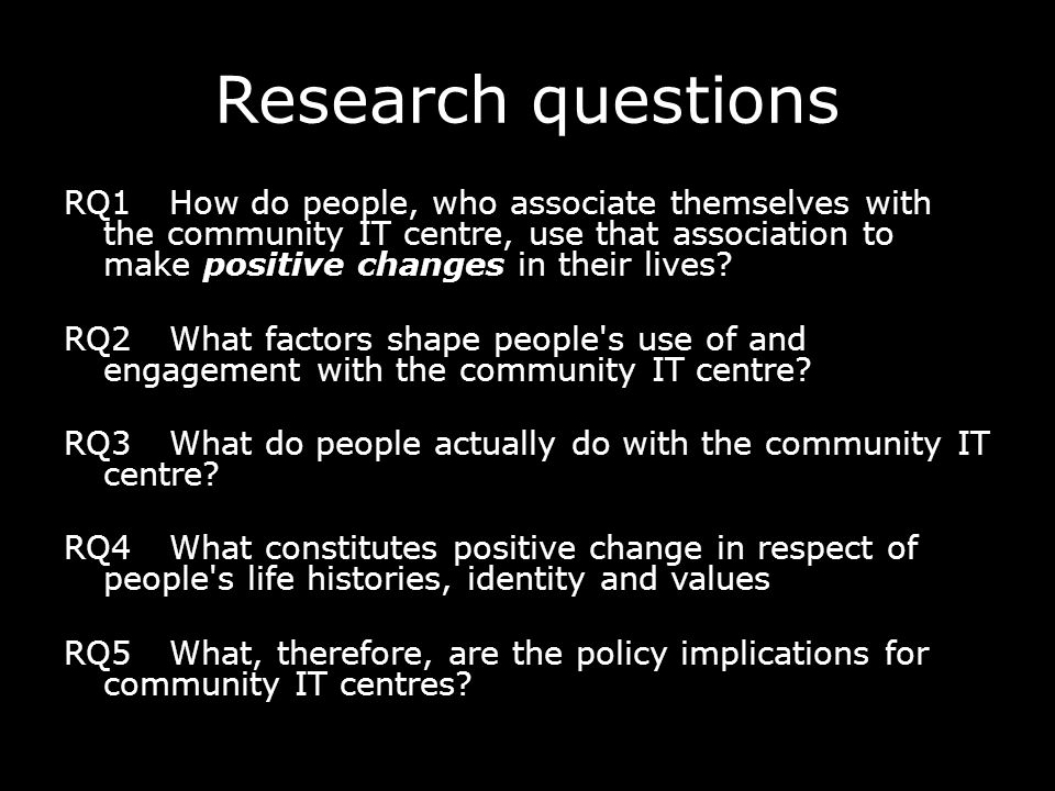 Research questions RQ1How do people, who associate themselves with the community IT centre, use that association to make positive changes in their liv