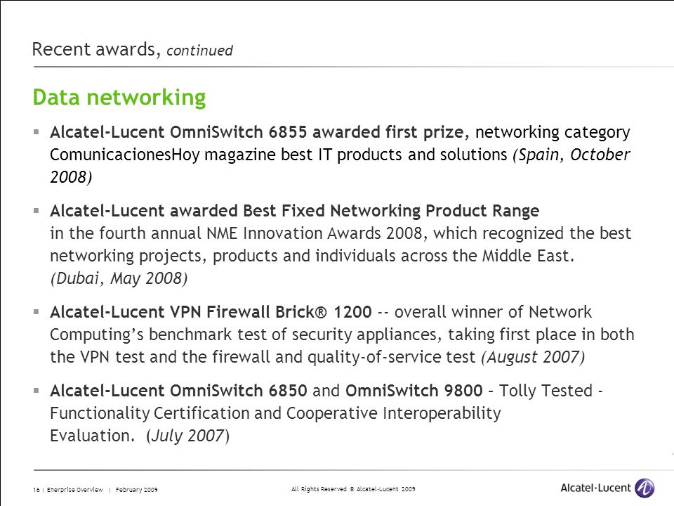 All Rights Reserved © Alcatel-Lucent 2009 16 | Enerprise Overview | February 2009 Recent awards, continued Data networking Alcatel-Lucent OmniSwitch 6855 awarded first prize, networking category ComunicacionesHoy magazine best IT products and solutions (Spain, October 2008) Alcatel-Lucent awarded Best Fixed Networking Product Range in the fourth annual NME Innovation Awards 2008, which recognized the best networking projects, products and individuals across the Middle East.