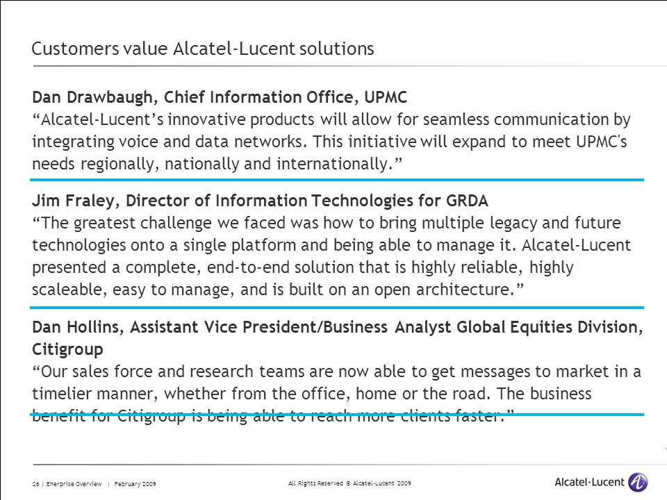 All Rights Reserved © Alcatel-Lucent 2009 26 | Enerprise Overview | February 2009 Customers value Alcatel-Lucent solutions Dan Drawbaugh, Chief Information Office, UPMC Alcatel-Lucents innovative products will allow for seamless communication by integrating voice and data networks.