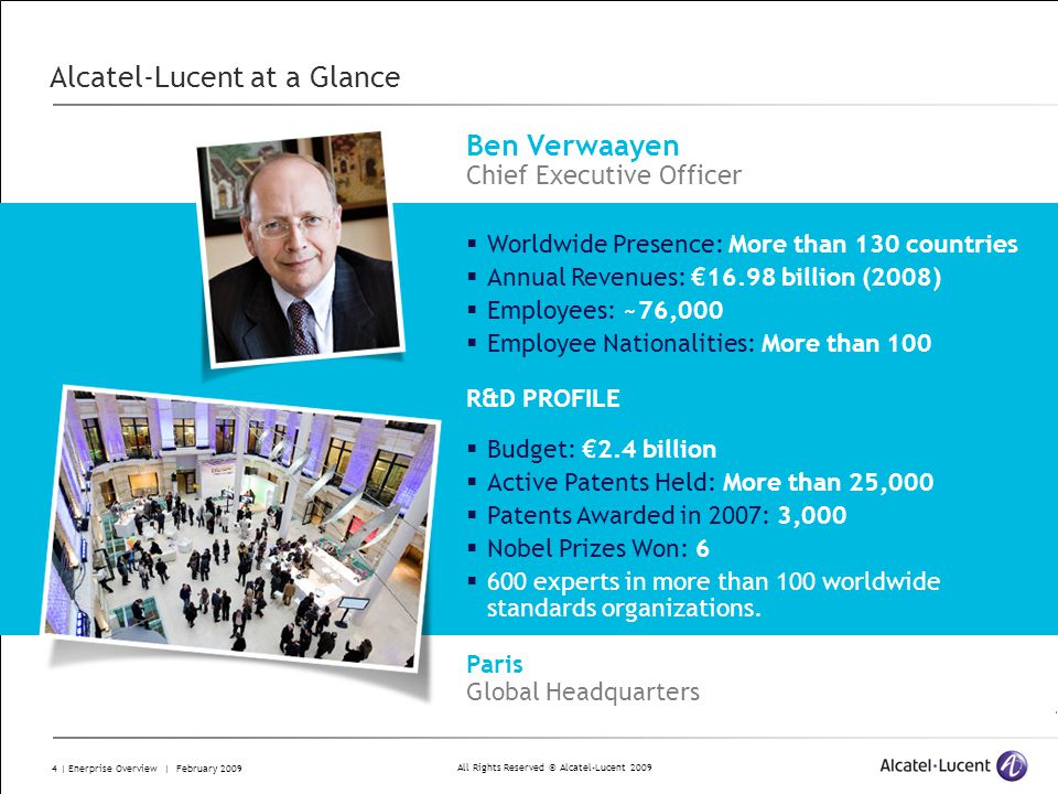 All Rights Reserved © Alcatel-Lucent 2009 4 | Enerprise Overview | February 2009 Alcatel-Lucent at a Glance R&D PROFILE Budget: 2.4 billion Active Patents Held: More than 25,000 Patents Awarded in 2007: 3,000 Nobel Prizes Won: 6 600 experts in more than 100 worldwide standards organizations.