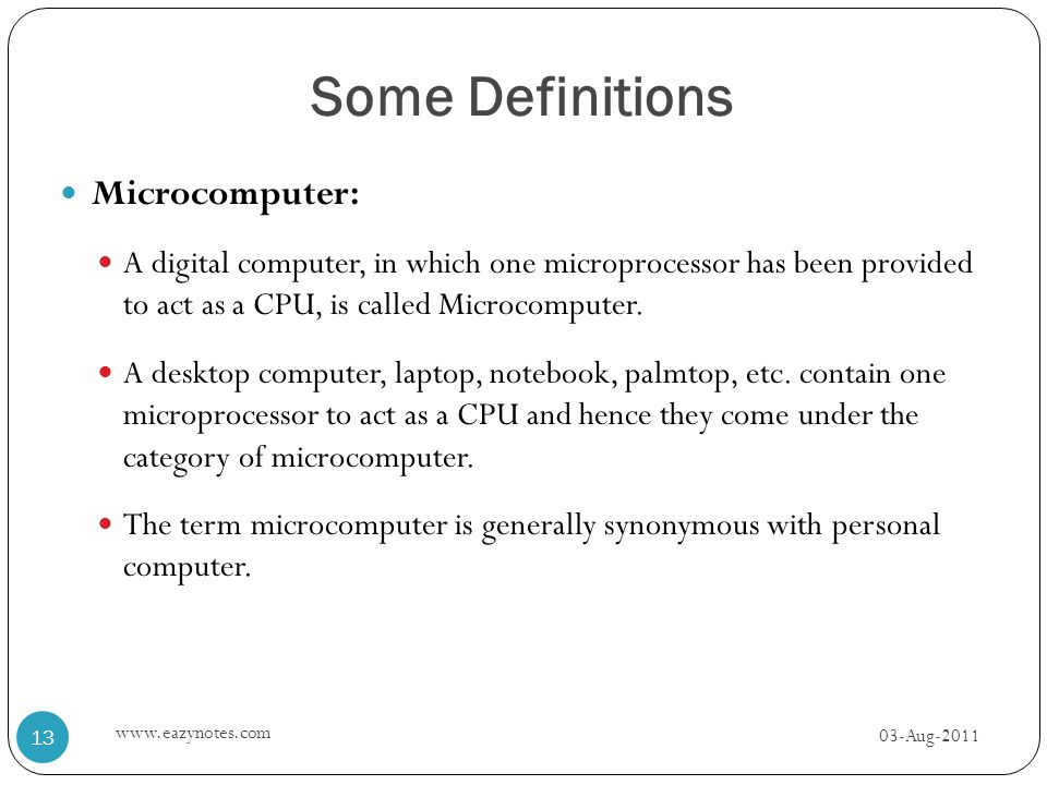 Some Definitions Microcomputer: A digital computer, in which one microprocessor has been provided to act as a CPU, is called Microcomputer. A desktop