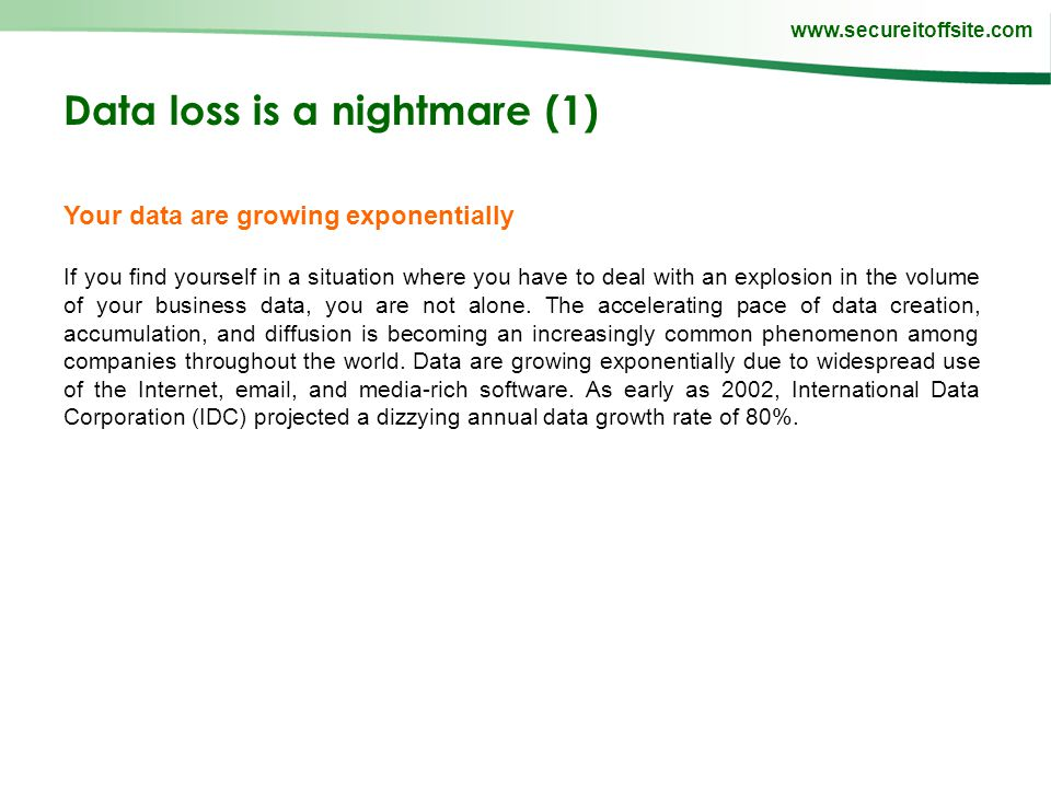 www.secureitoffsite.com Data loss is a nightmare (1) Your data are growing exponentially If you find yourself in a situation where you have to deal with an explosion in the volume of your business data, you are not alone.