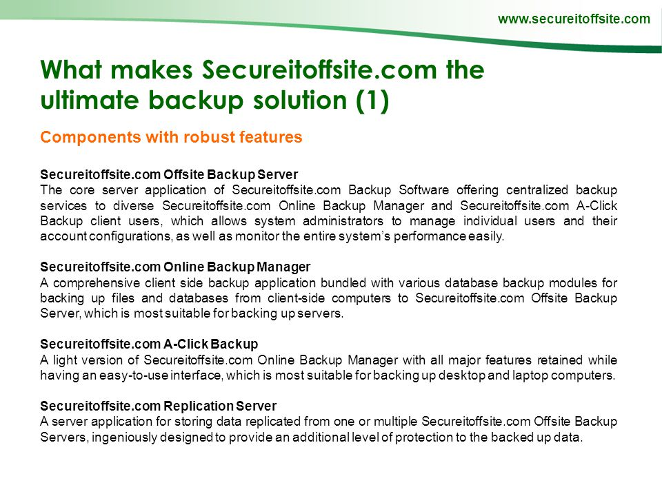 www.secureitoffsite.com What makes Secureitoffsite.com the ultimate backup solution (1) Components with robust features Secureitoffsite.com Offsite Backup Server The core server application of Secureitoffsite.com Backup Software offering centralized backup services to diverse Secureitoffsite.com Online Backup Manager and Secureitoffsite.com A-Click Backup client users, which allows system administrators to manage individual users and their account configurations, as well as monitor the entire systems performance easily.