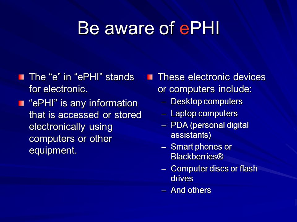 Be aware of ePHI The e in ePHI stands for electronic. ePHI is any information that is accessed or stored electronically using computers or other equip