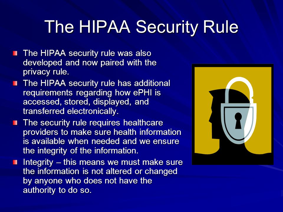 The HIPAA Security Rule The HIPAA security rule was also developed and now paired with the privacy rule. The HIPAA security rule has additional requir