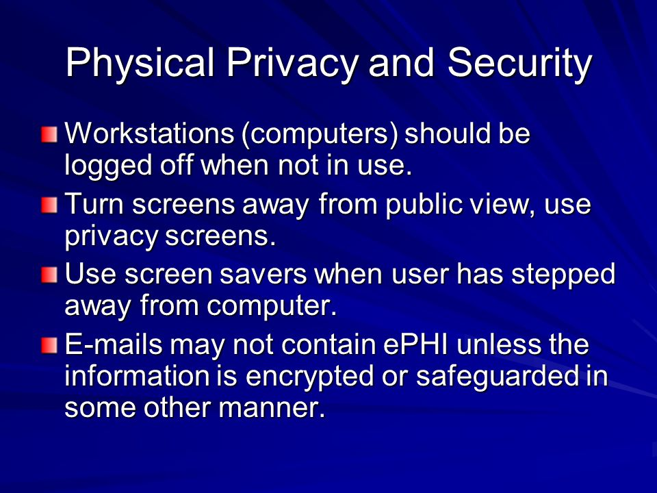 Physical Privacy and Security Workstations (computers) should be logged off when not in use. Turn screens away from public view, use privacy screens.