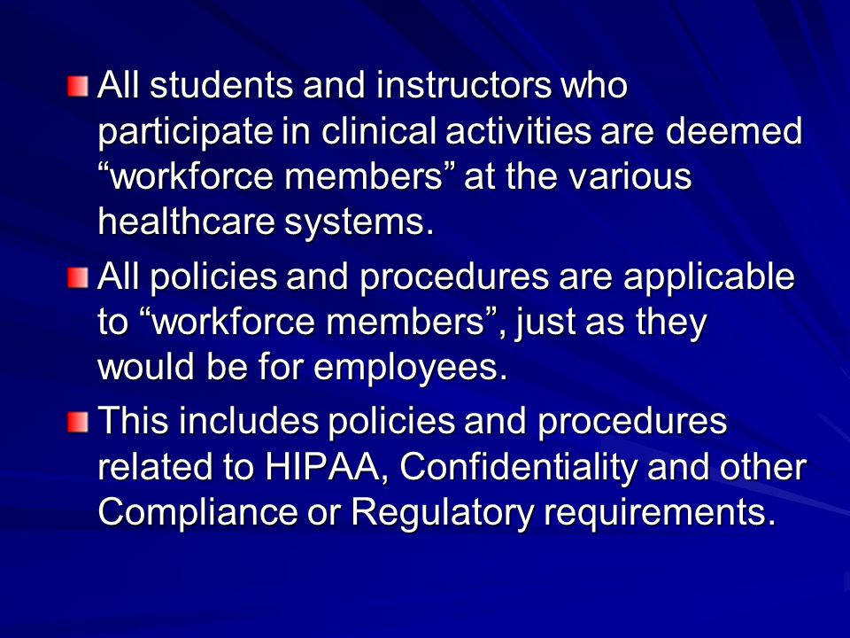 All students and instructors who participate in clinical activities are deemed workforce members at the various healthcare systems. All policies and p
