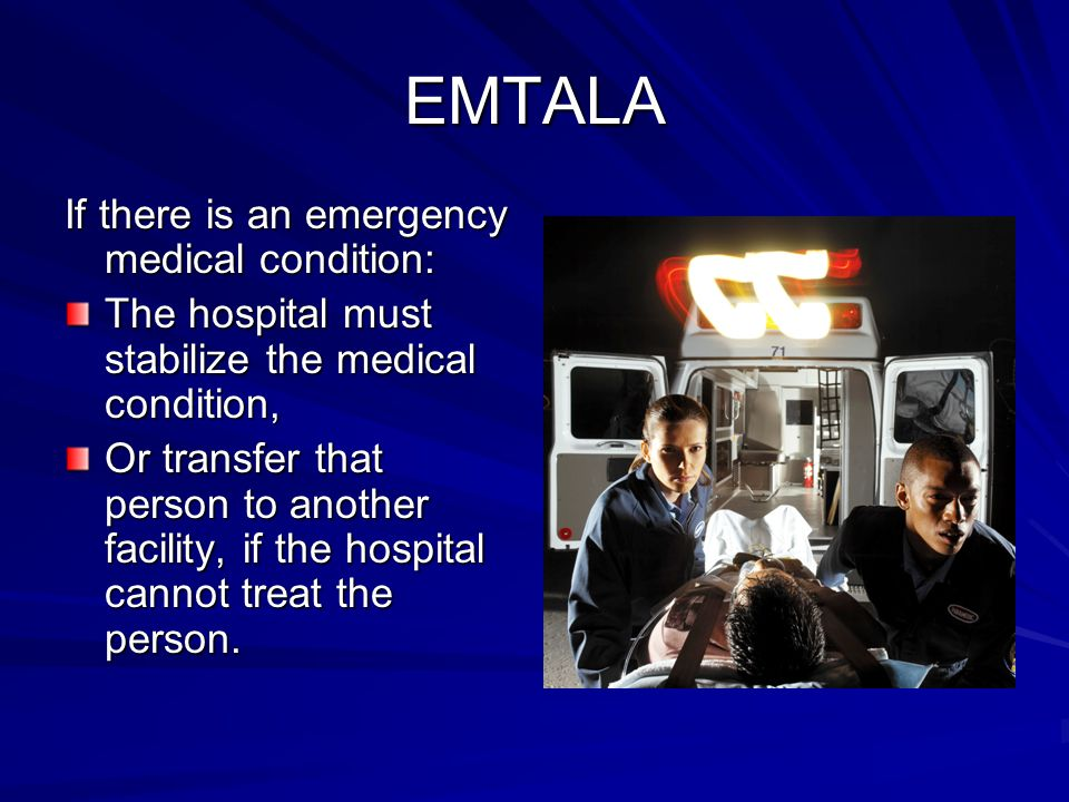 EMTALA If there is an emergency medical condition: The hospital must stabilize the medical condition, Or transfer that person to another facility, if