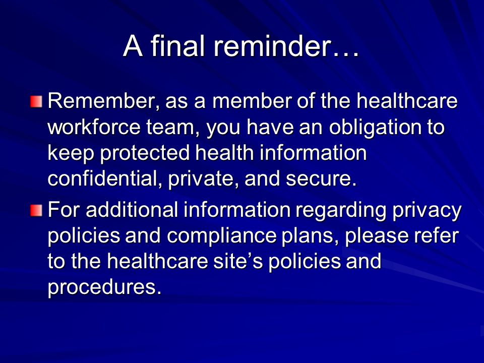A final reminder… Remember, as a member of the healthcare workforce team, you have an obligation to keep protected health information confidential, pr