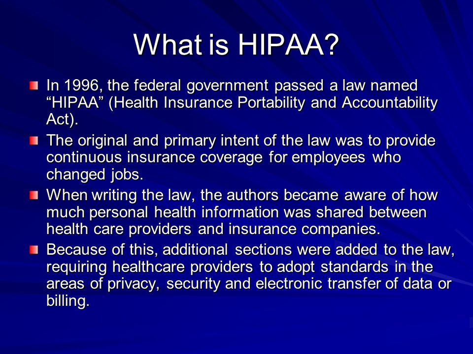 What is HIPAA? In 1996, the federal government passed a law named HIPAA (Health Insurance Portability and Accountability Act). The original and primar
