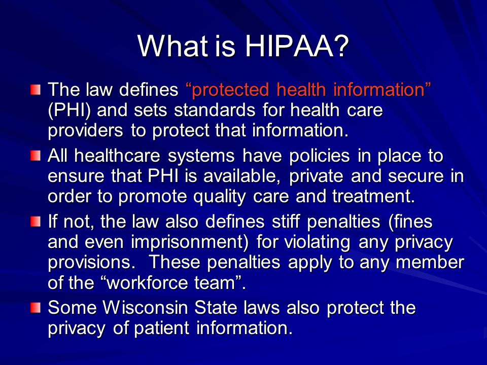 What is HIPAA? The law defines protected health information (PHI) and sets standards for health care providers to protect that information. All health
