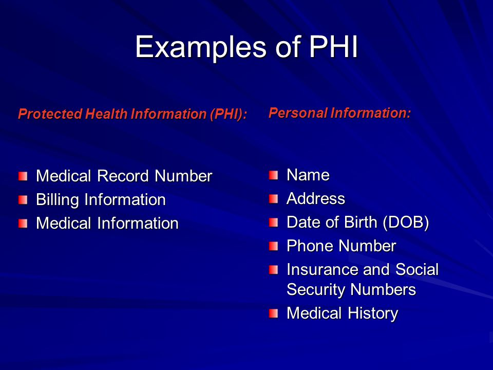 Examples of PHI Protected Health Information (PHI): Medical Record Number Billing Information Medical Information Personal Information: NameAddress Da