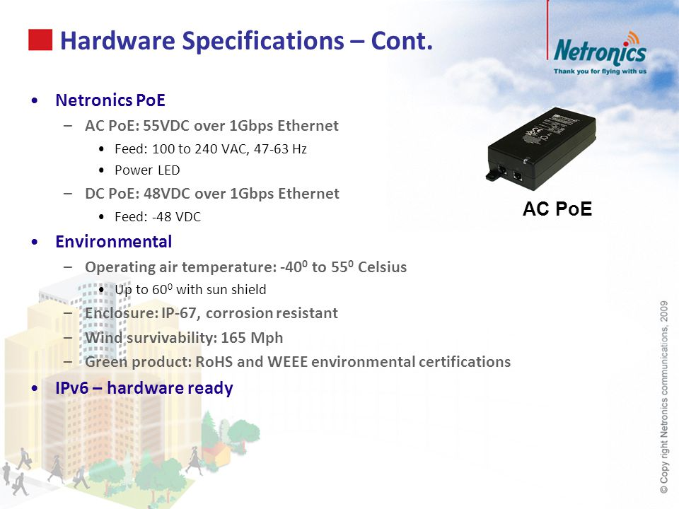 Hardware Specifications – Cont. Netronics PoE –AC PoE: 55VDC over 1Gbps Ethernet Feed: 100 to 240 VAC, 47-63 Hz Power LED –DC PoE: 48VDC over 1Gbps Et