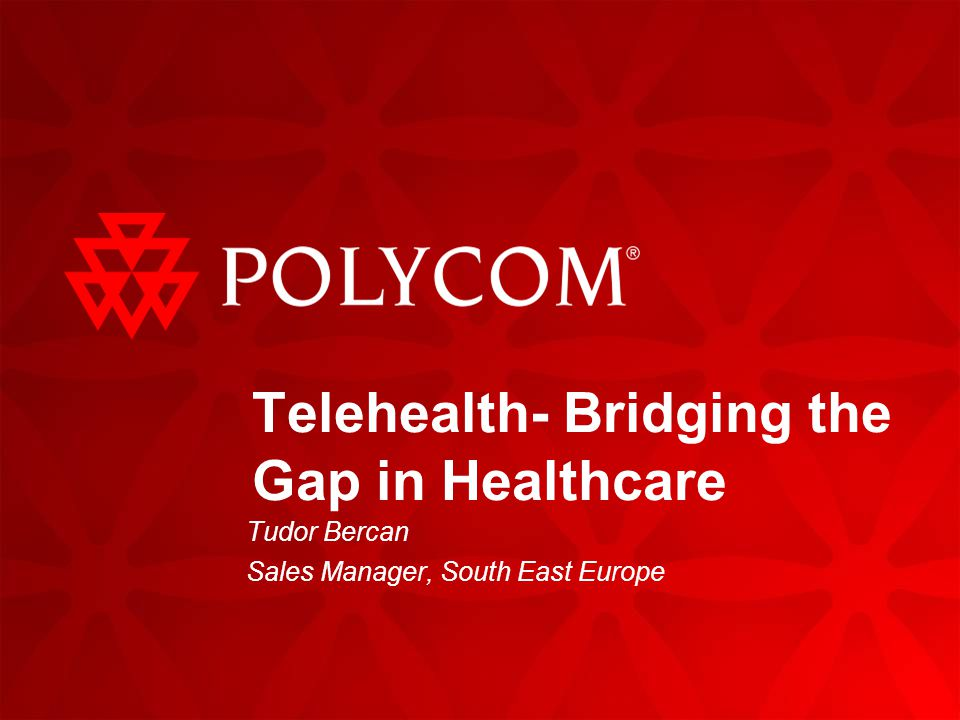 Telehealth- Bridging the Gap in Healthcare Tudor Bercan Sales Manager, South East Europe