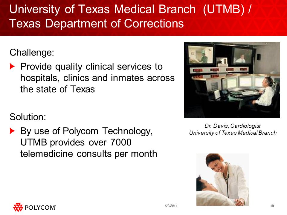 196/2/2014 University of Texas Medical Branch (UTMB) / Texas Department of Corrections Challenge: Provide quality clinical services to hospitals, clinics and inmates across the state of Texas Solution: By use of Polycom Technology, UTMB provides over 7000 telemedicine consults per month Dr.