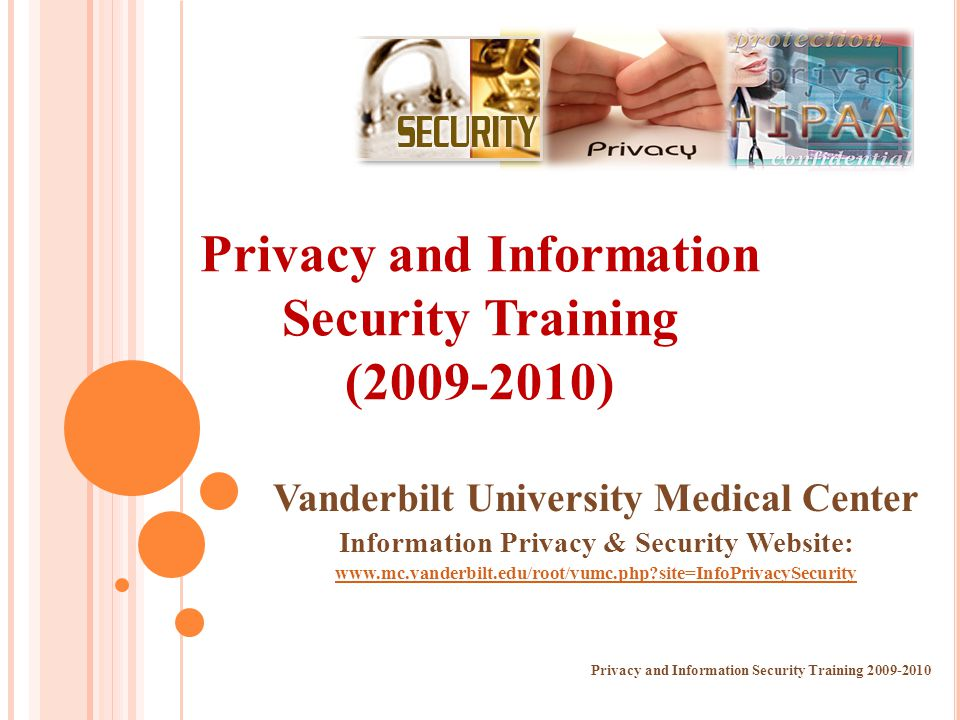 Privacy and Information Security Training (2009-2010) Privacy and Information Security Training 2009-2010 Vanderbilt University Medical Center Informa