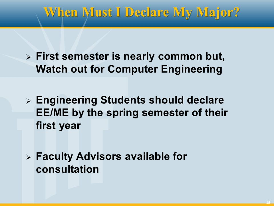 15 When Must I Declare My Major? First semester is nearly common but, Watch out for Computer Engineering Engineering Students should declare EE/ME by