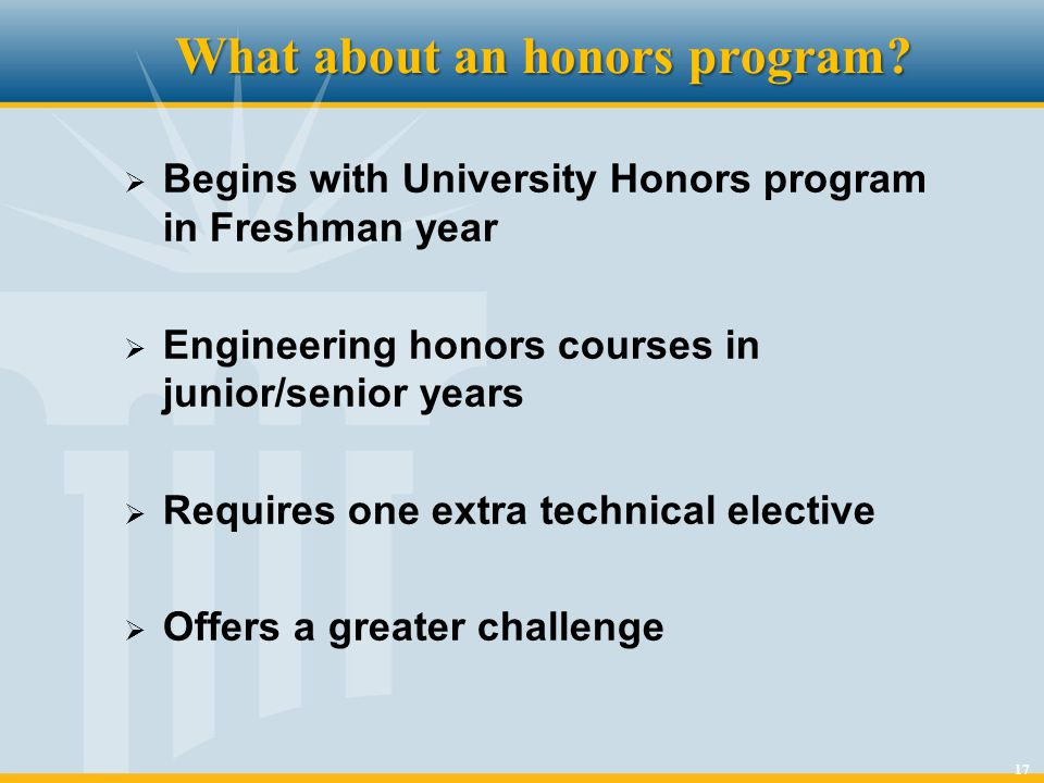 17 What about an honors program? Begins with University Honors program in Freshman year Engineering honors courses in junior/senior years Requires one