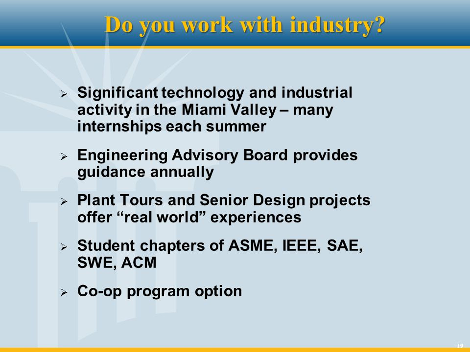 19 Do you work with industry? Significant technology and industrial activity in the Miami Valley – many internships each summer Engineering Advisory B