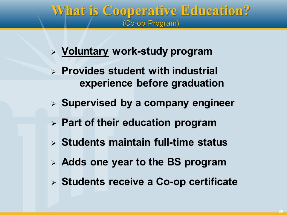 20 What is Cooperative Education? (Co-op Program) Voluntary work-study program Provides student with industrial experience before graduation Supervise