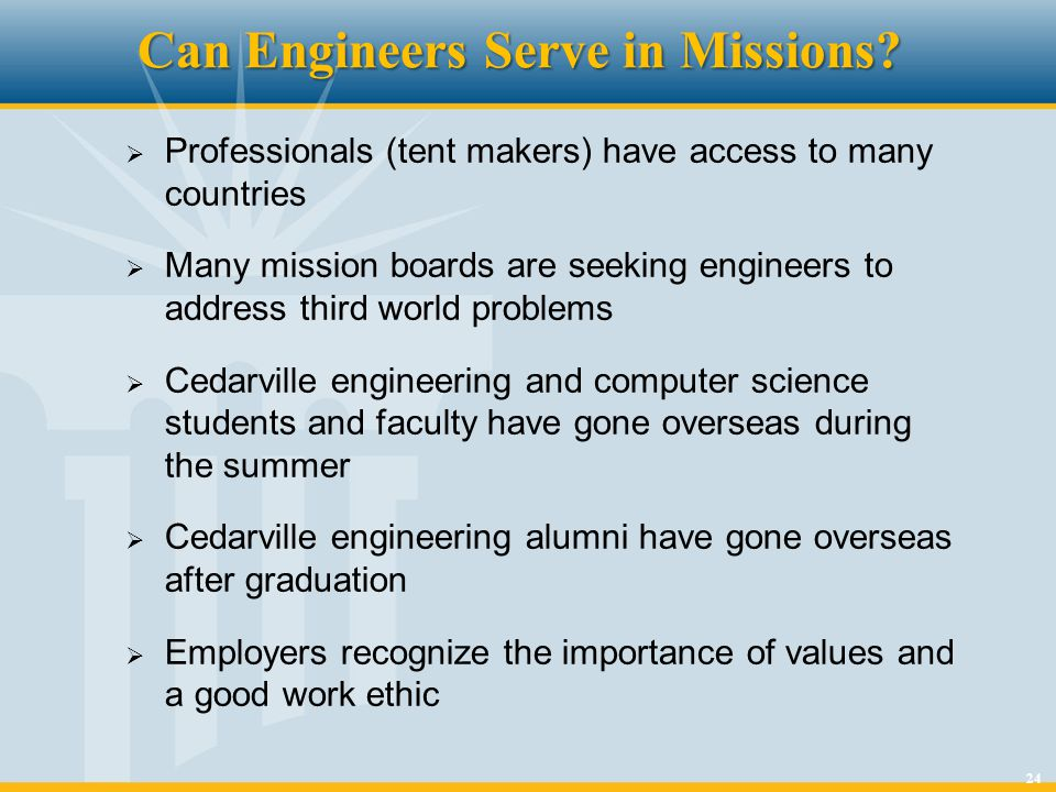 24 Can Engineers Serve in Missions? Professionals (tent makers) have access to many countries Many mission boards are seeking engineers to address thi