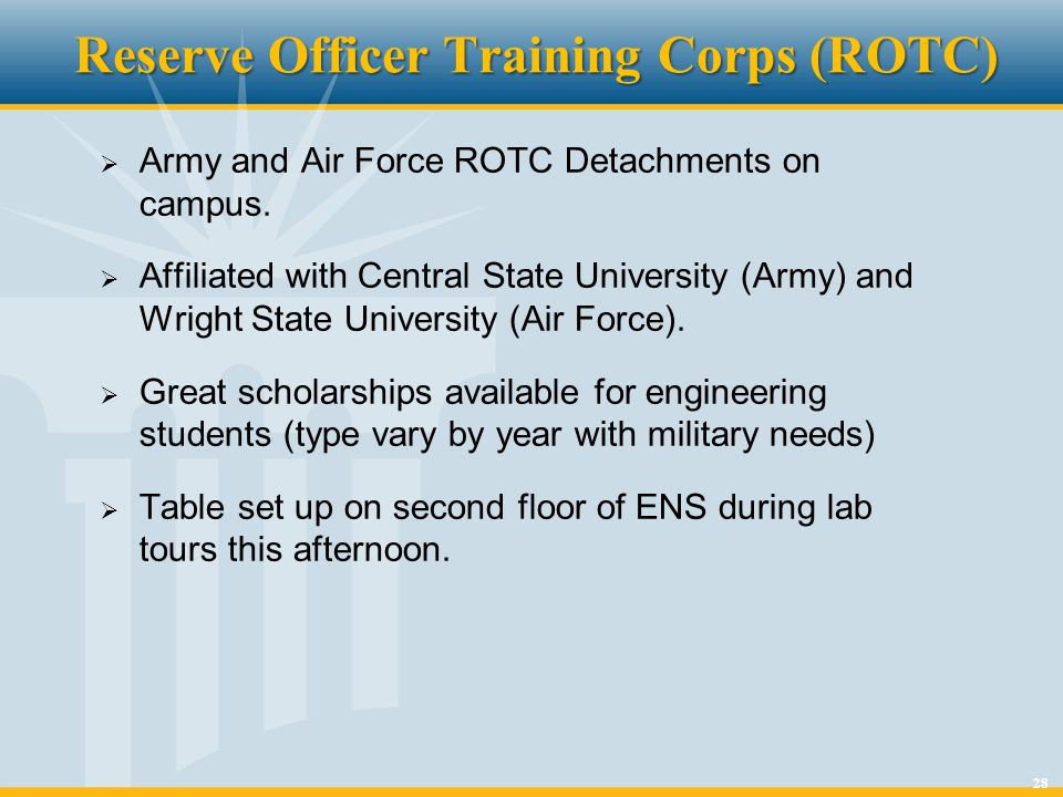 28 Reserve Officer Training Corps (ROTC) Army and Air Force ROTC Detachments on campus. Affiliated with Central State University (Army) and Wright Sta