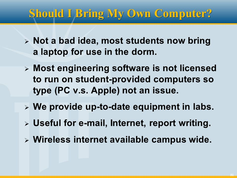 31 Should I Bring My Own Computer? Not a bad idea, most students now bring a laptop for use in the dorm. Most engineering software is not licensed to
