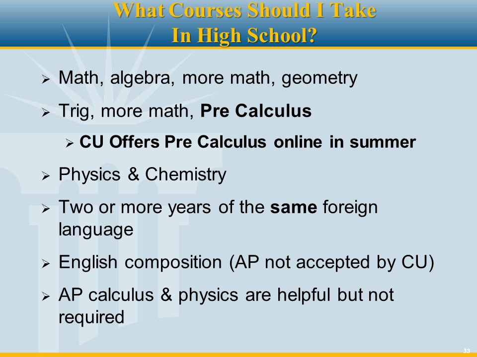 33 What Courses Should I Take In High School? Math, algebra, more math, geometry Trig, more math, Pre Calculus CU Offers Pre Calculus online in summer
