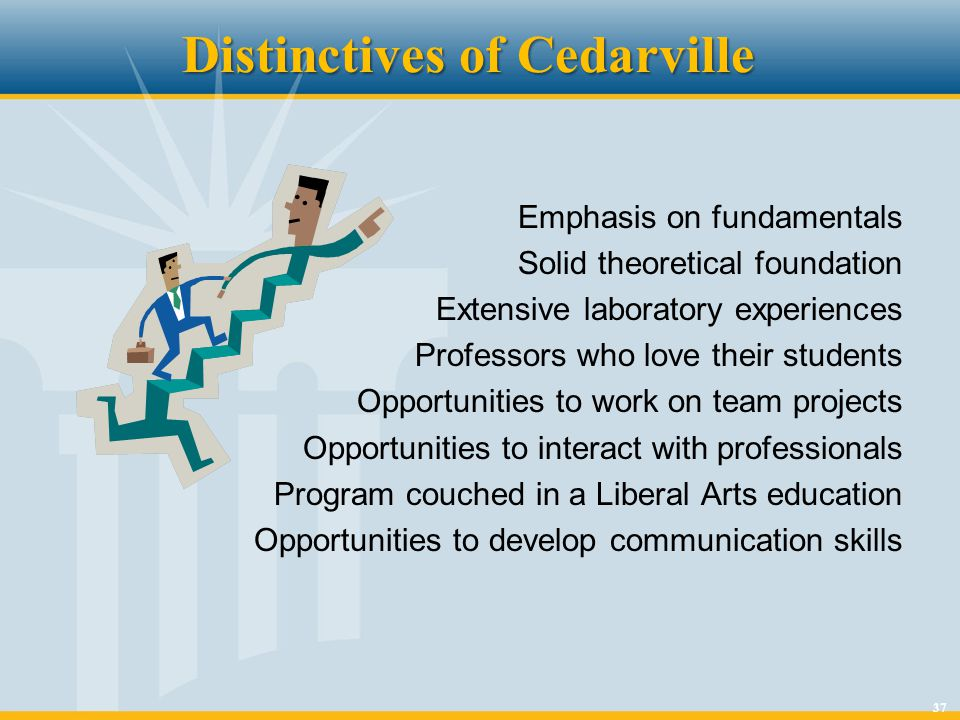 37 Distinctives of Cedarville Emphasis on fundamentals Solid theoretical foundation Extensive laboratory experiences Professors who love their student